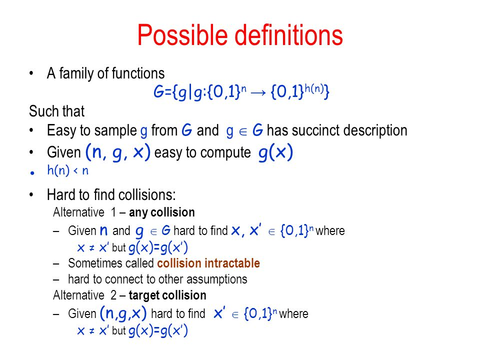 Possible definitions A family of functions G={g|g:{0,1} n → {0,1} h(n) } Such that Easy to sample g from G and g  G has succinct description Given (n