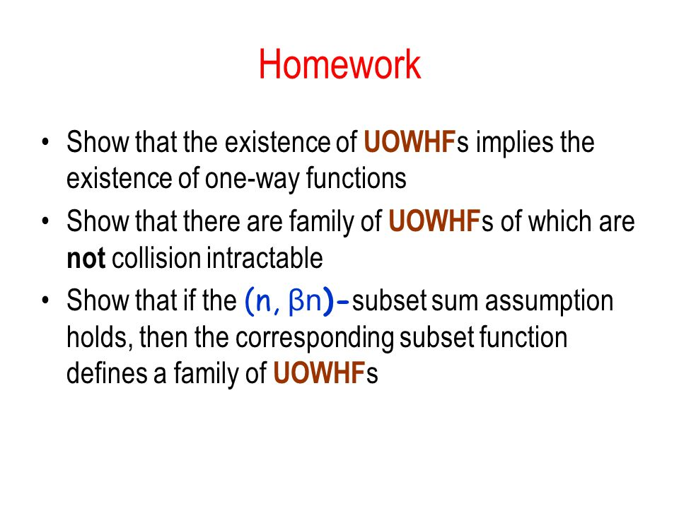 Homework Show that the existence of UOWHF s implies the existence of one-way functions Show that there are family of UOWHF s of which are not collisio