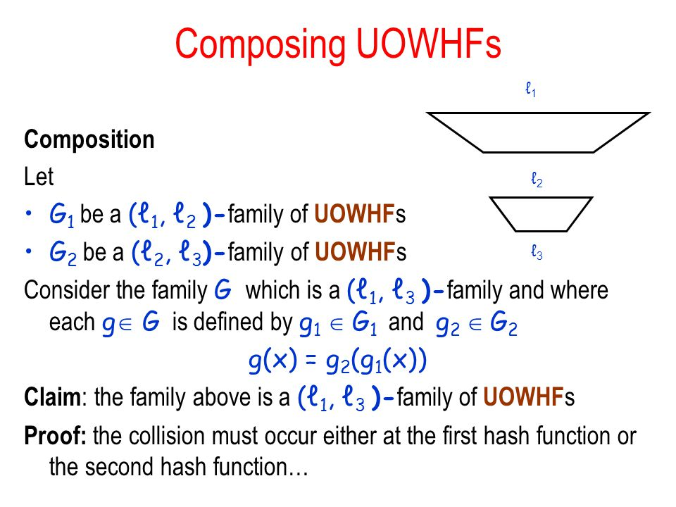 Composing UOWHFs Composition Let G 1 be a (ℓ 1, ℓ 2 )- family of UOWHF s G 2 be a (ℓ 2, ℓ 3 )- family of UOWHF s Consider the family G which is a (ℓ 1, ℓ 3 )- family and where each g  G is defined by g 1  G 1 and g 2  G 2 g(x) = g 2 (g 1 (x)) Claim : the family above is a (ℓ 1, ℓ 3 )- family of UOWHF s Proof: the collision must occur either at the first hash function or the second hash function… ℓ2ℓ2 ℓ1ℓ1 ℓ3ℓ3