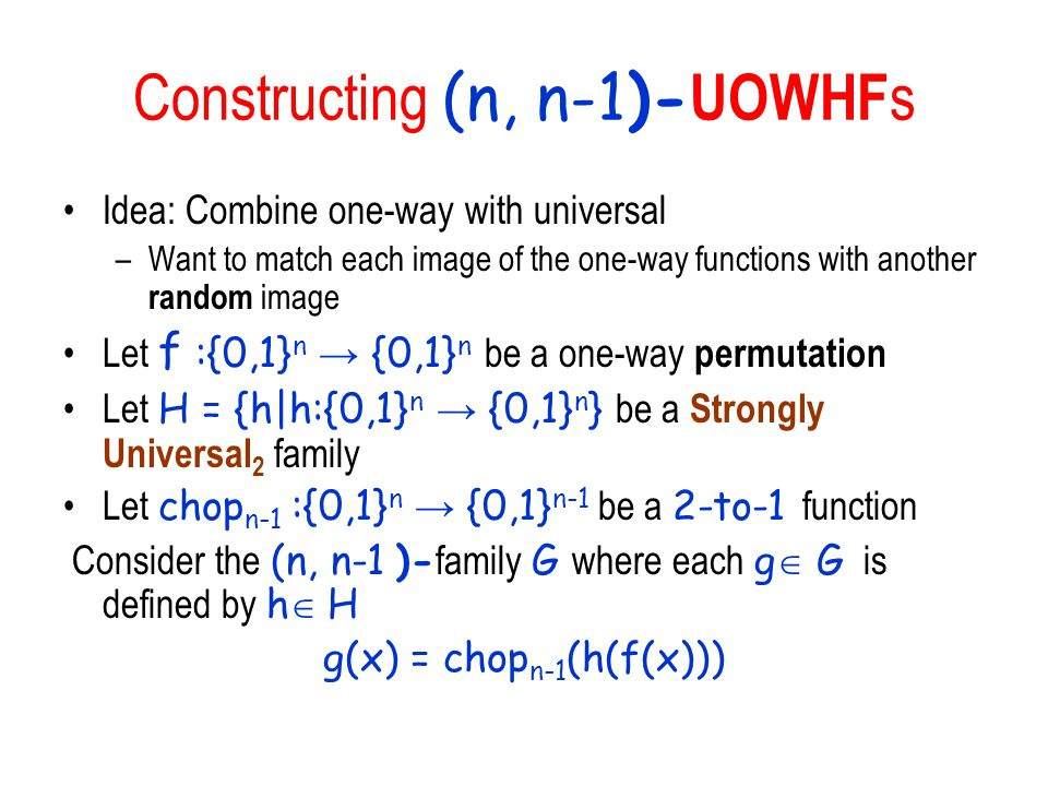 Constructing (n, n-1)- UOWHF s Idea: Combine one-way with universal –Want to match each image of the one-way functions with another random image Let f