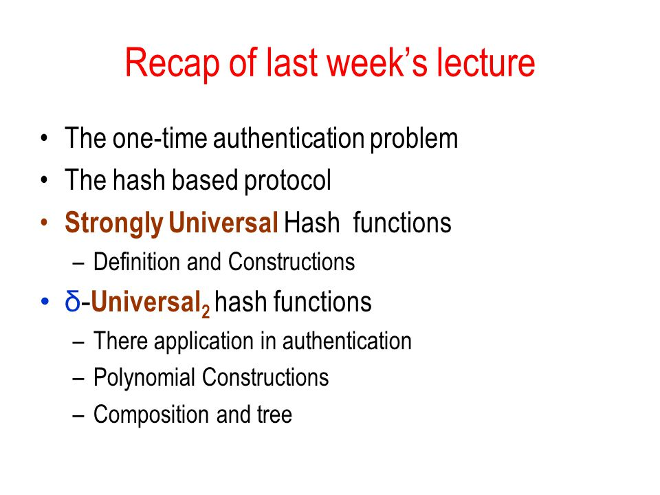 Recap of last week's lecture The one-time authentication problem The hash based protocol Strongly Universal Hash functions –Definition and Constructions δ- Universal 2 hash functions –There application in authentication –Polynomial Constructions –Composition and tree