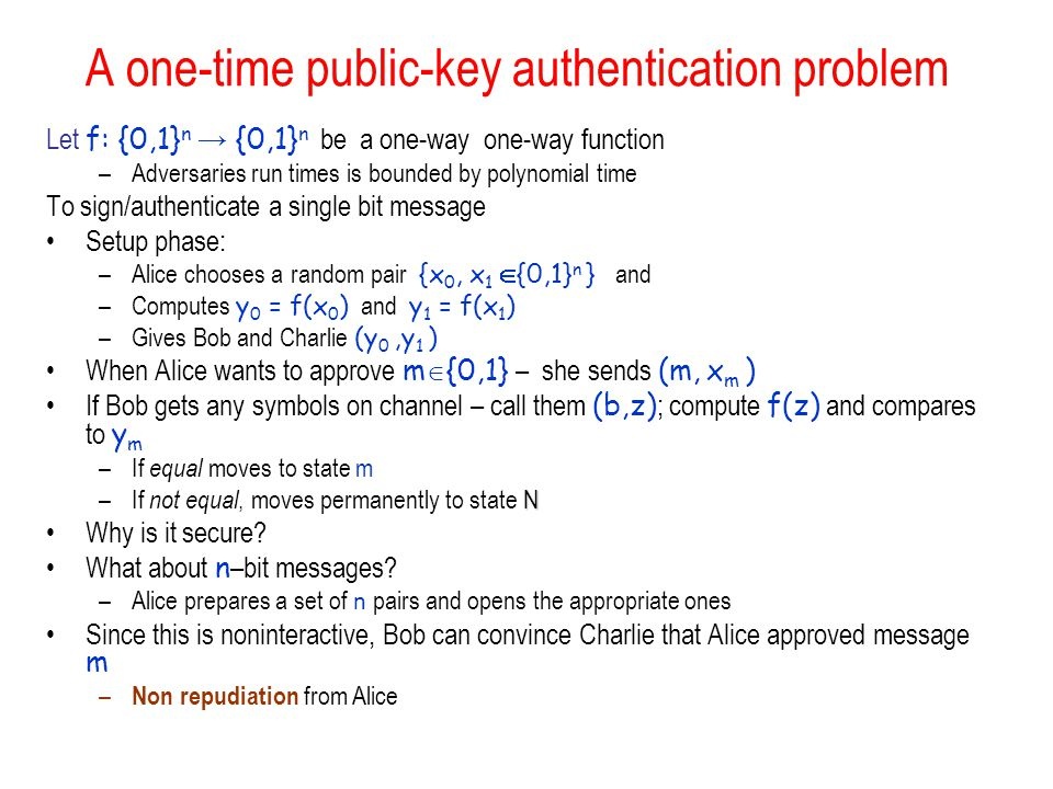 A one-time public-key authentication problem Let f: {0,1} n → {0,1} n be a one-way one-way function –Adversaries run times is bounded by polynomial time To sign/authenticate a single bit message Setup phase: –Alice chooses a random pair {x 0, x 1  {0,1} n } and –Computes y 0 = f(x 0 ) and y 1 = f(x 1 ) –Gives Bob and Charlie (y 0,y 1 ) When Alice wants to approve m  {0,1} – she sends (m, x m ) If Bob gets any symbols on channel – call them (b,z) ; compute f(z) and compares to y m –If equal moves to state m N –If not equal, moves permanently to state N Why is it secure.