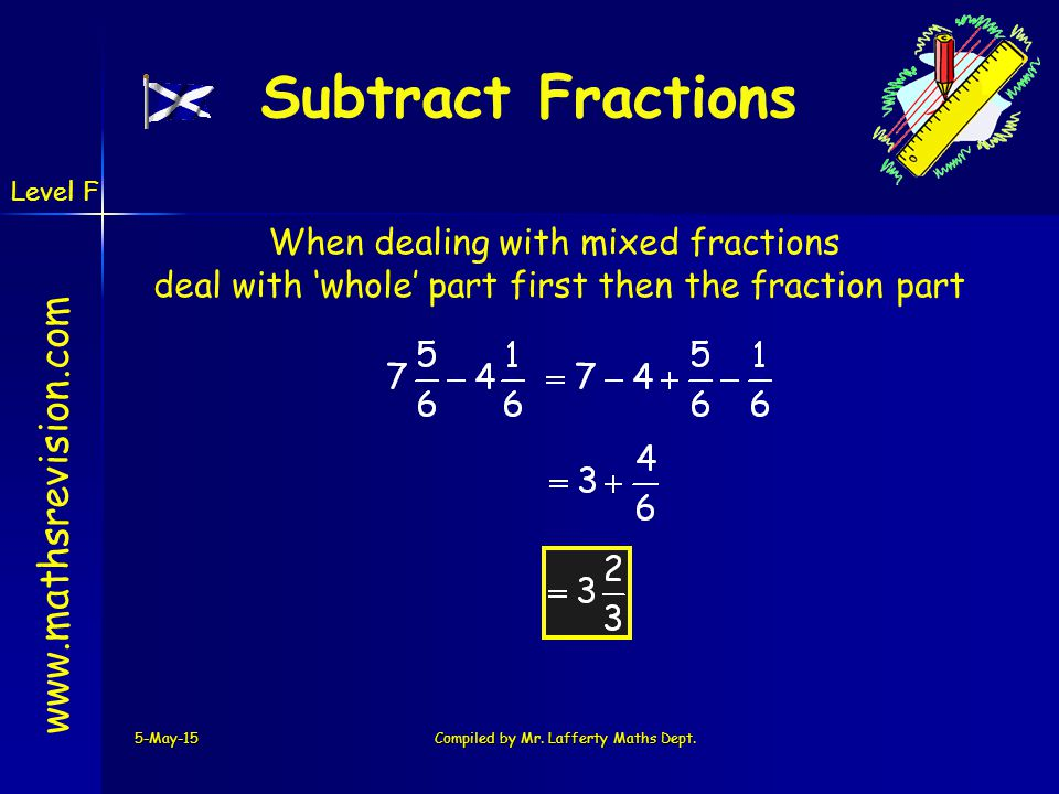 www.mathsrevision.com 5-May-15Compiled by Mr. Lafferty Maths Dept. Subtract Fractions When dealing with mixed fractions deal with 'whole' part first t