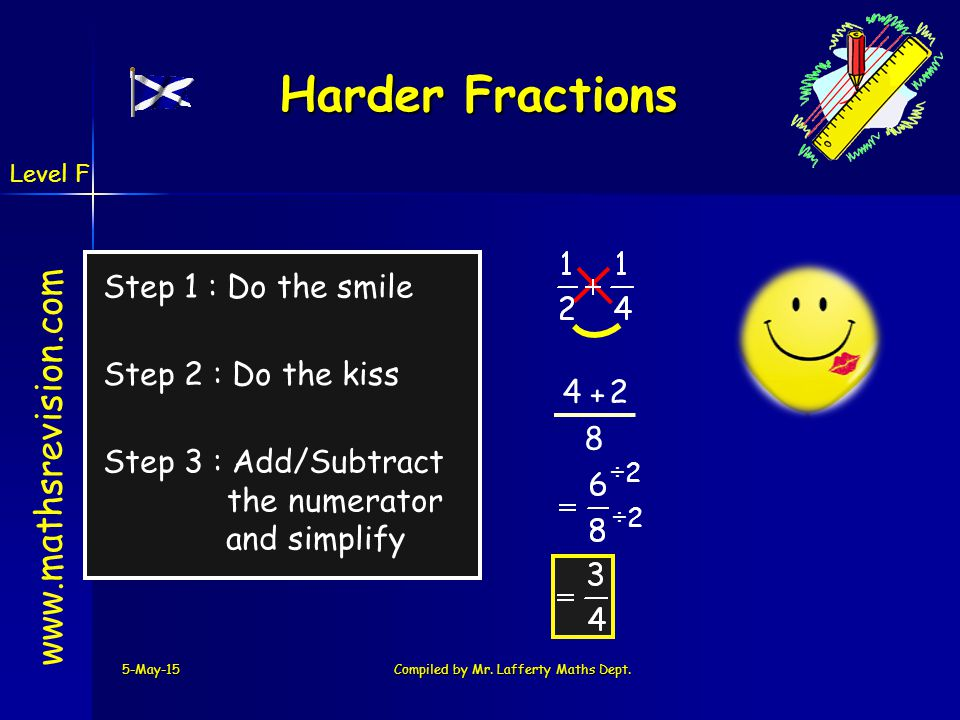 www.mathsrevision.com 2 + 5-May-15Compiled by Mr. Lafferty Maths Dept. Harder Fractions Example 1 Step 1 : Do the smile Step 2 : Do the kiss Step 3 :