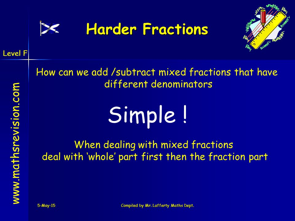 www.mathsrevision.com 5-May-15Compiled by Mr. Lafferty Maths Dept. Harder Fractions How can we add /subtract mixed fractions that have different denom