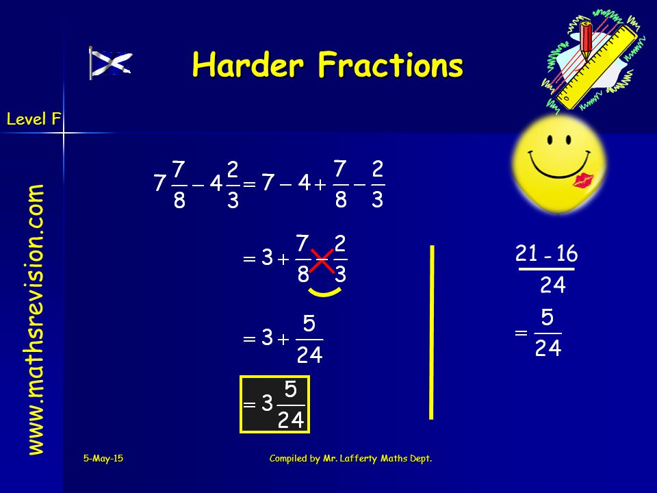 www.mathsrevision.com 5-May-15Compiled by Mr. Lafferty Maths Dept. Harder Fractions 16 - 24 21 Level F