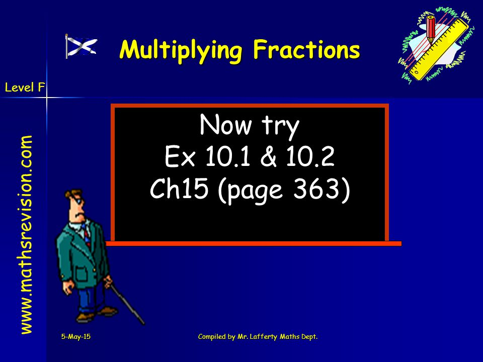 www.mathsrevision.com 5-May-15Compiled by Mr. Lafferty Maths Dept. Now try Ex 10.1 & 10.2 Ch15 (page 363) Multiplying Fractions Level F
