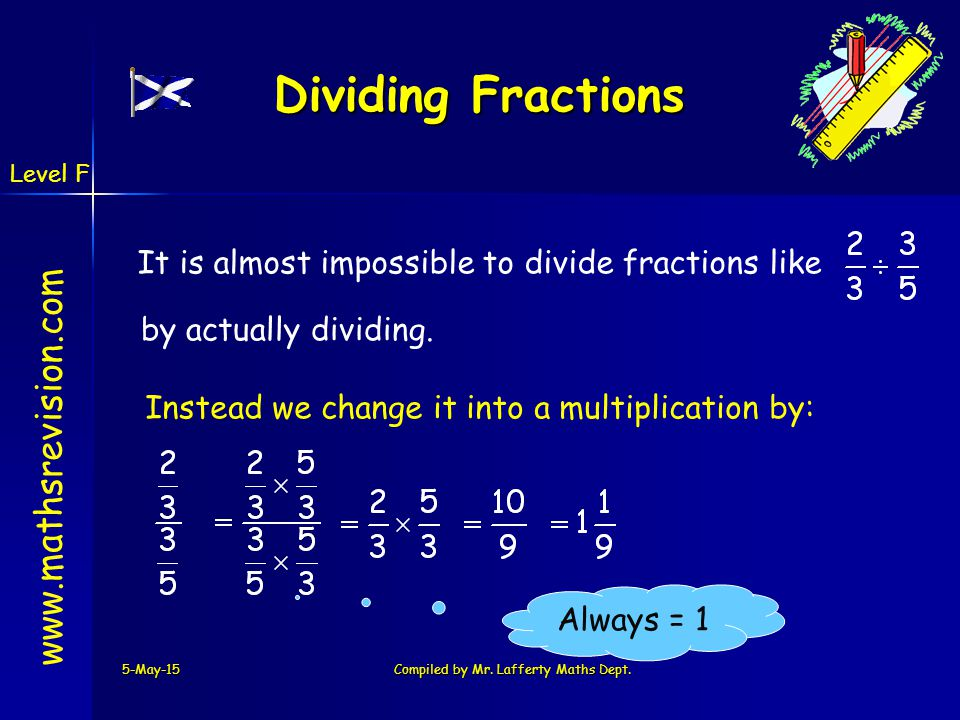 www.mathsrevision.com 5-May-15Compiled by Mr. Lafferty Maths Dept. Always = 1 Dividing Fractions It is almost impossible to divide fractions like by a