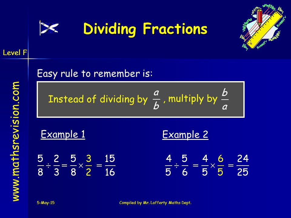 www.mathsrevision.com 5-May-15Compiled by Mr. Lafferty Maths Dept. Dividing Fractions Easy rule to remember is: Example 1 Example 2 Instead of dividin