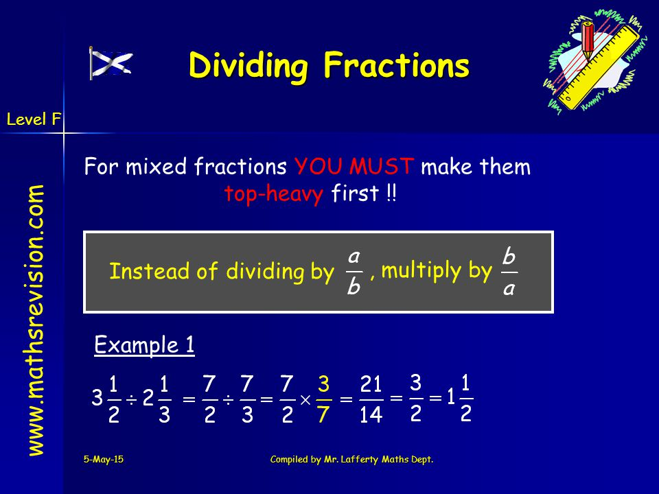 www.mathsrevision.com 5-May-15Compiled by Mr. Lafferty Maths Dept. Dividing Fractions For mixed fractions YOU MUST make them top-heavy first !! Exampl