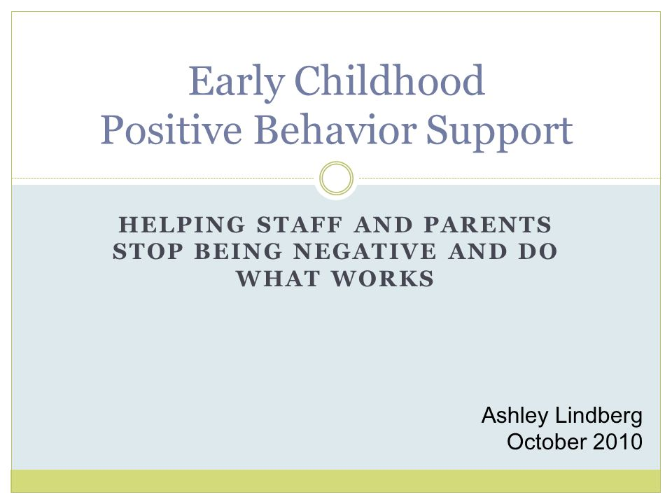 HELPING STAFF AND PARENTS STOP BEING NEGATIVE AND DO WHAT WORKS Early Childhood Positive Behavior Support Ashley Lindberg October 2010