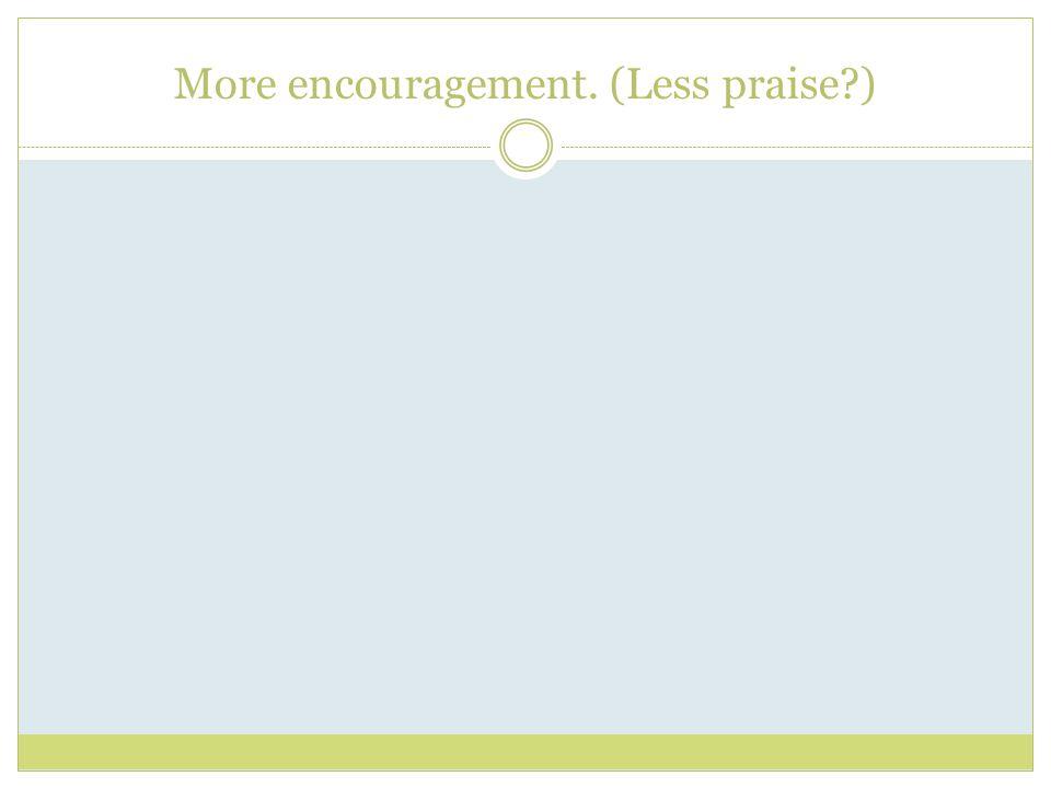 More encouragement. (Less praise?)