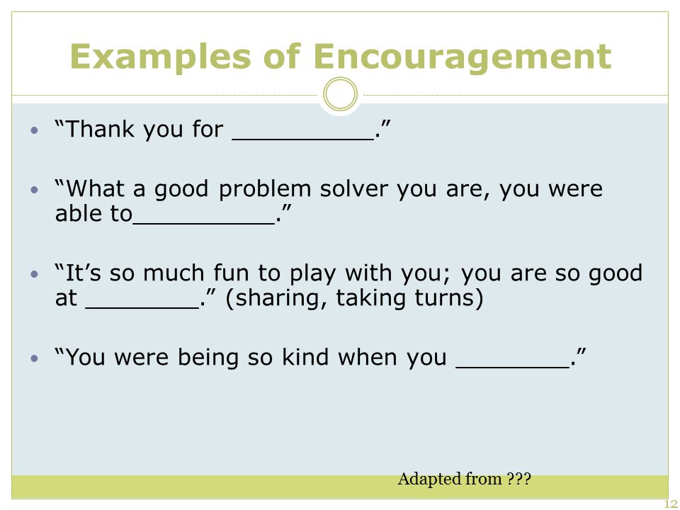 Examples of Encouragement Thank you for __________. What a good problem solver you are, you were able to__________. It's so much fun to play with you; you are so good at ________. (sharing, taking turns) You were being so kind when you ________. 12 Adapted from