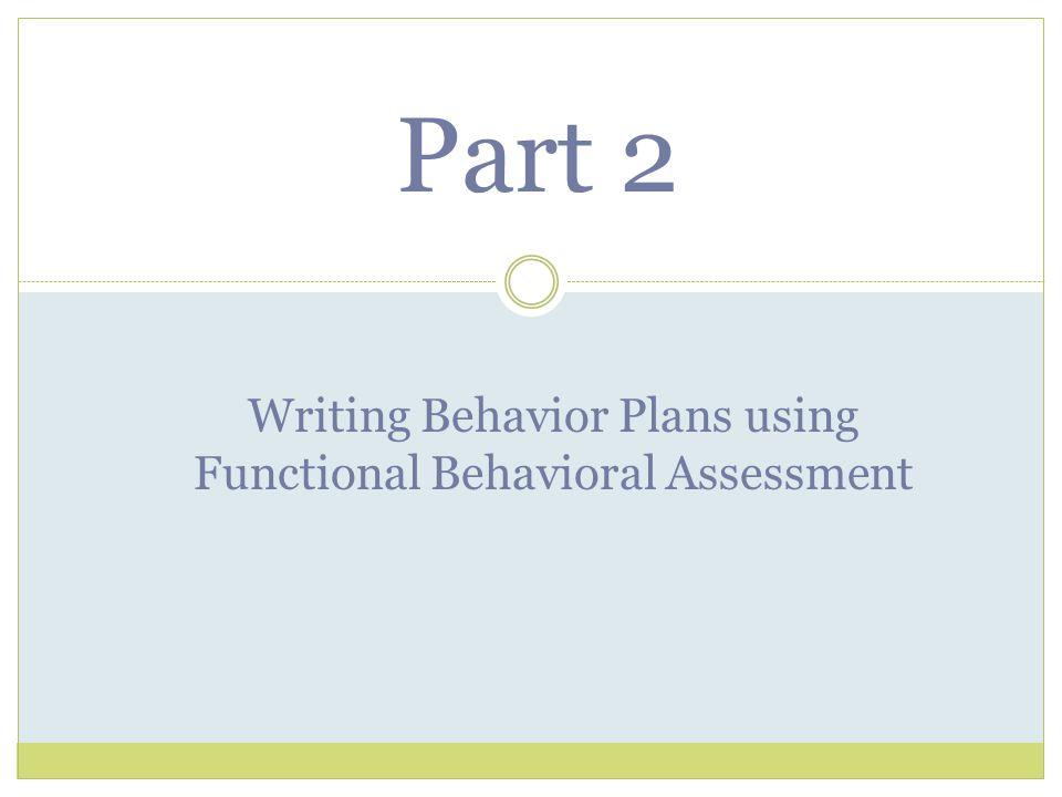 Part 2 Writing Behavior Plans using Functional Behavioral Assessment
