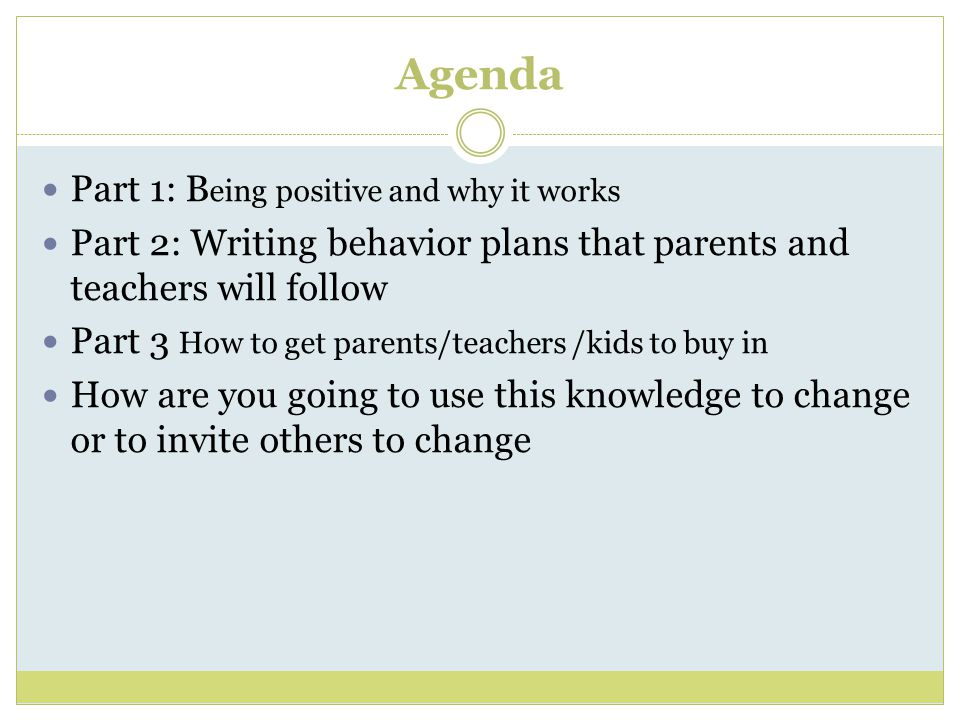Agenda Part 1: B eing positive and why it works Part 2: Writing behavior plans that parents and teachers will follow Part 3 How to get parents/teachers /kids to buy in How are you going to use this knowledge to change or to invite others to change