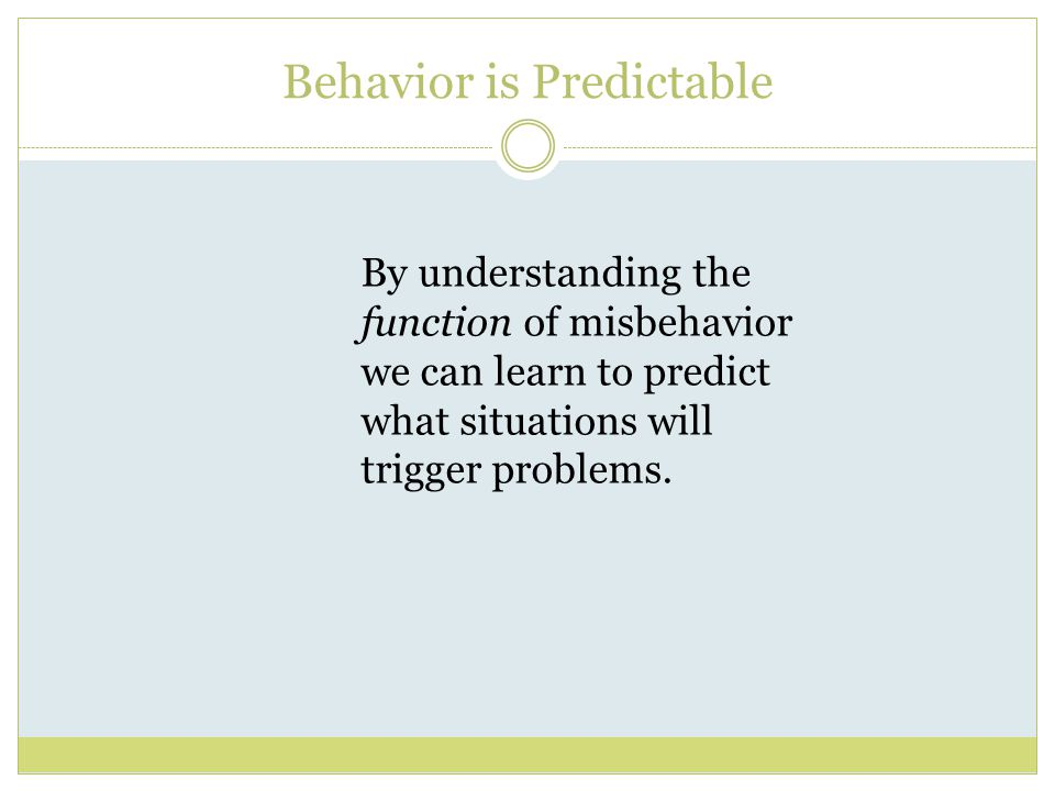 Behavior is Predictable By understanding the function of misbehavior we can learn to predict what situations will trigger problems.