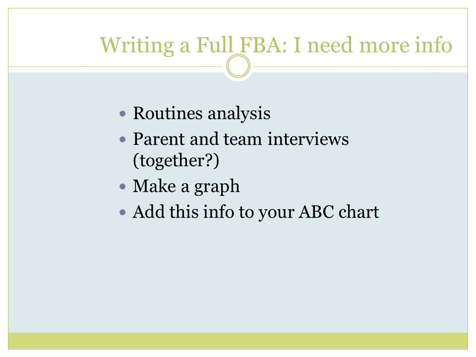 Writing a Full FBA: I need more info Routines analysis Parent and team interviews (together ) Make a graph Add this info to your ABC chart