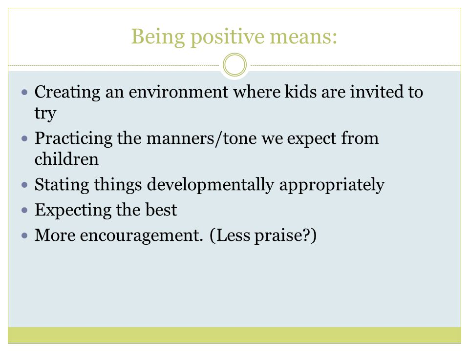 Being positive means: Creating an environment where kids are invited to try Practicing the manners/tone we expect from children Stating things developmentally appropriately Expecting the best More encouragement.