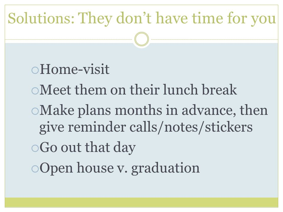 Solutions: They don't have time for you  Home-visit  Meet them on their lunch break  Make plans months in advance, then give reminder calls/notes/stickers  Go out that day  Open house v.