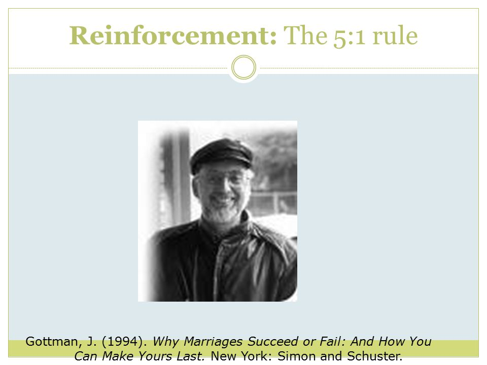 Reinforcement: The 5:1 rule Gottman, J. (1994).