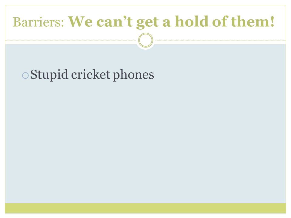 Barriers: We can't get a hold of them!  Stupid cricket phones