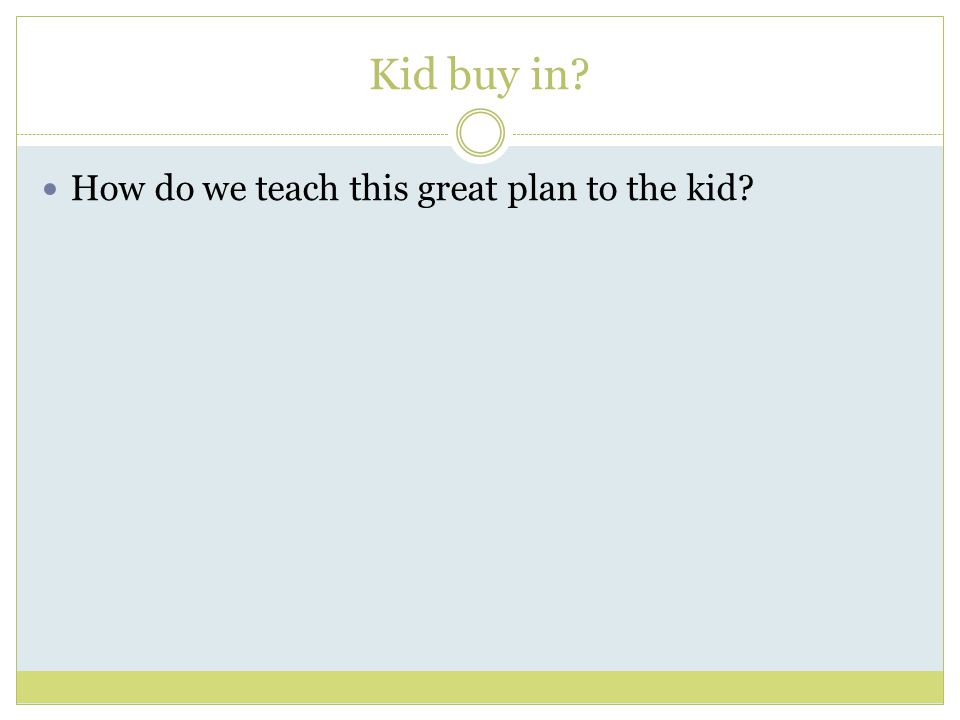 Kid buy in How do we teach this great plan to the kid