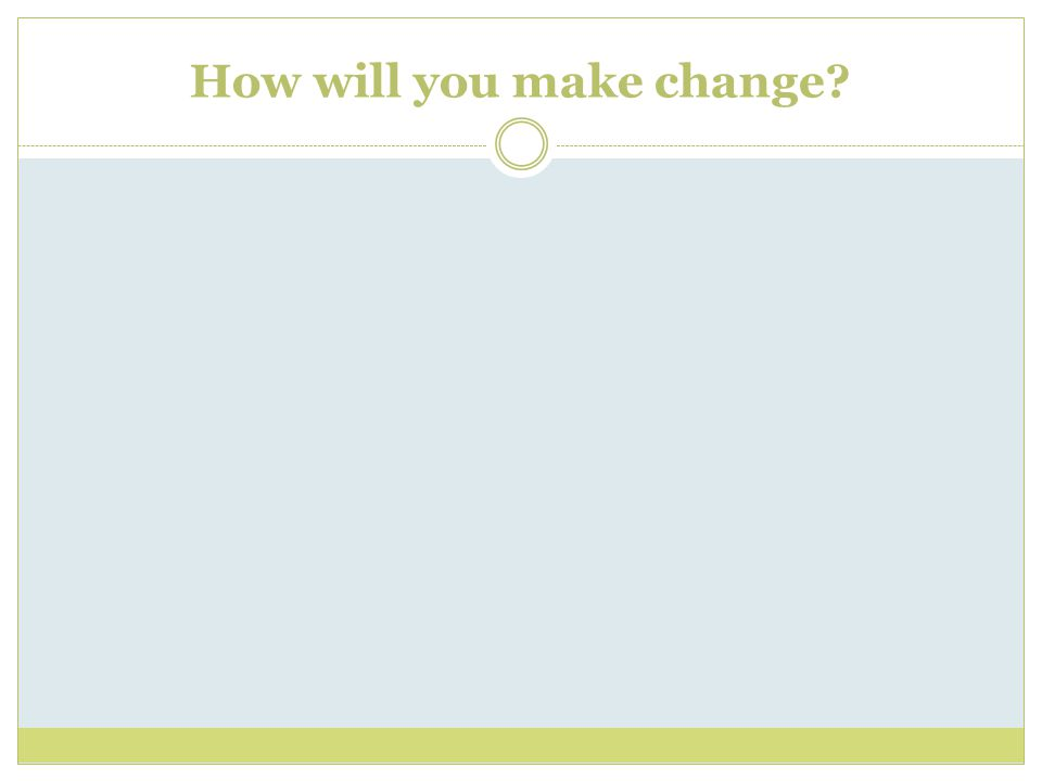 How will you make change