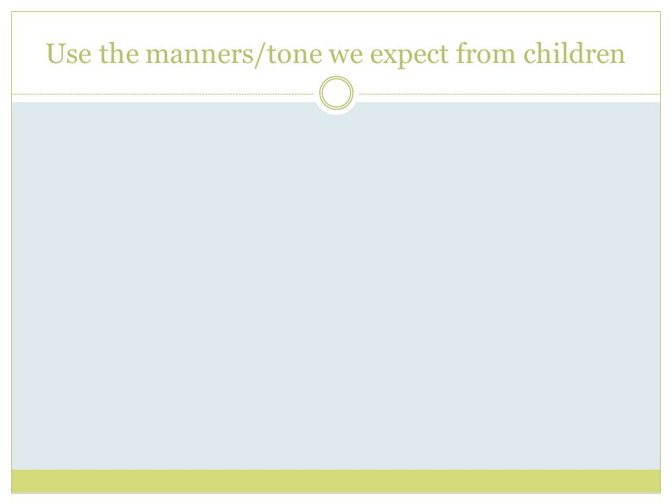Use the manners/tone we expect from children