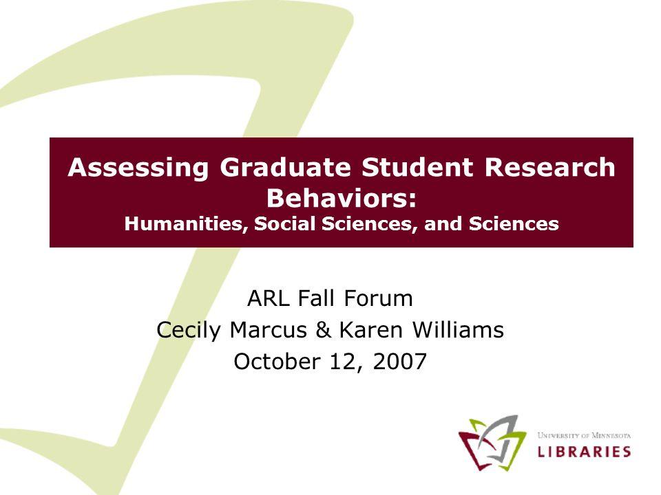 Assessing Graduate Student Research Behaviors: Humanities, Social Sciences, and Sciences ARL Fall Forum Cecily Marcus & Karen Williams October 12, 2007