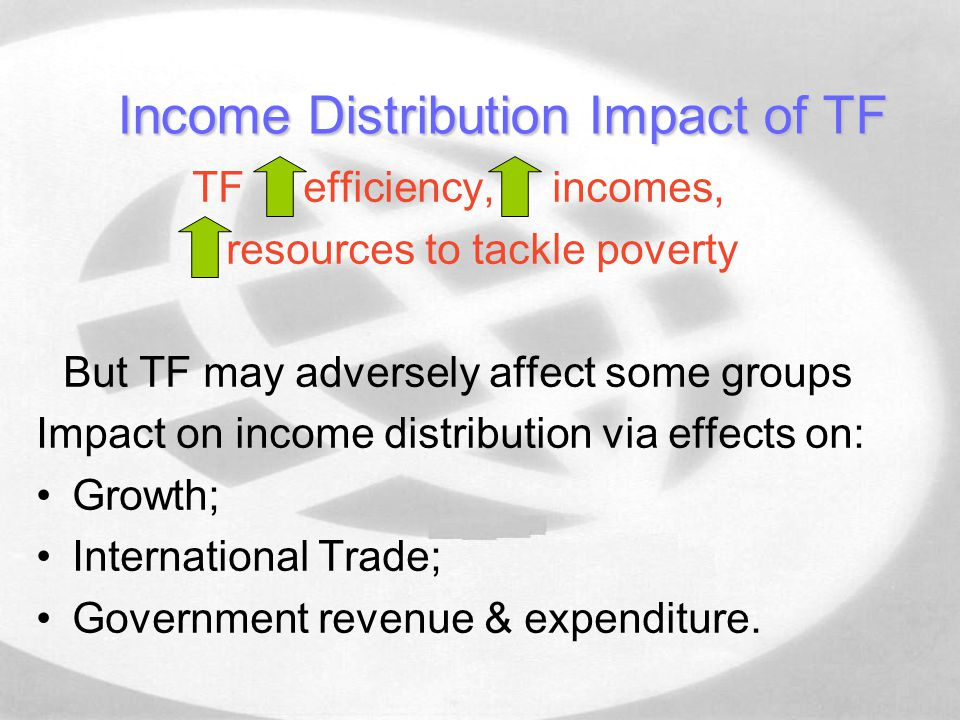 Income Distribution Impact of TF TF efficiency, incomes, resources to tackle poverty But TF may adversely affect some groups Impact on income distribution via effects on: Growth; International Trade; Government revenue & expenditure.