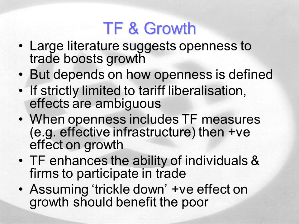 TF & Growth Large literature suggests openness to trade boosts growth But depends on how openness is defined If strictly limited to tariff liberalisation, effects are ambiguous When openness includes TF measures (e.g.