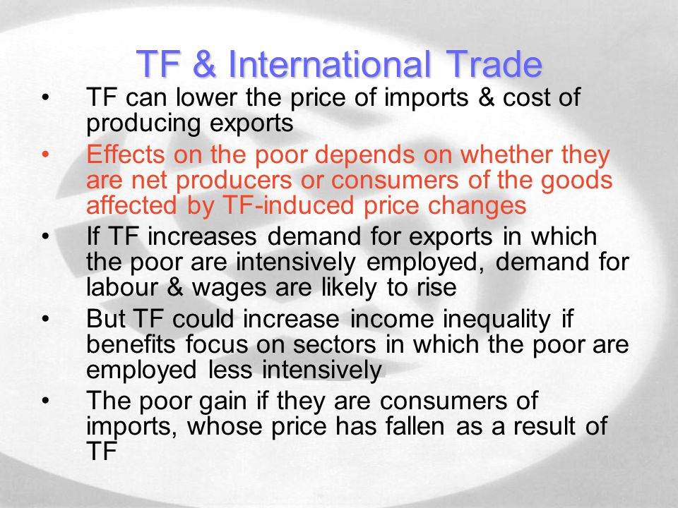 TF & International Trade TF can lower the price of imports & cost of producing exports Effects on the poor depends on whether they are net producers or consumers of the goods affected by TF-induced price changes If TF increases demand for exports in which the poor are intensively employed, demand for labour & wages are likely to rise But TF could increase income inequality if benefits focus on sectors in which the poor are employed less intensively The poor gain if they are consumers of imports, whose price has fallen as a result of TF