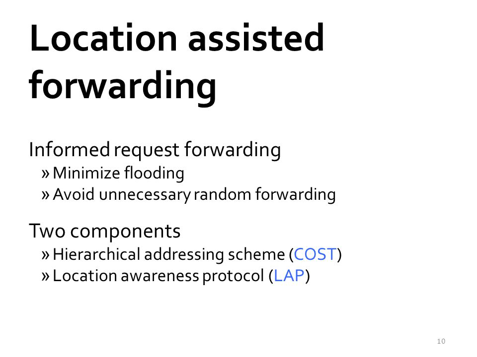Location assisted forwarding Informed request forwarding »Minimize flooding »Avoid unnecessary random forwarding Two components »Hierarchical addressi