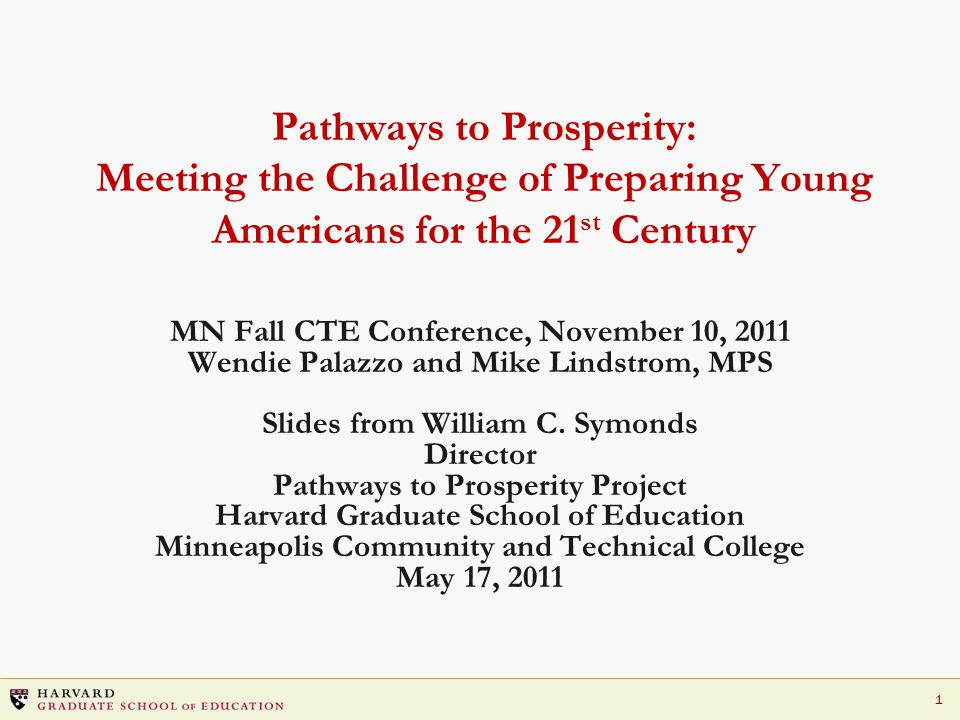 1 Pathways to Prosperity: Meeting the Challenge of Preparing Young Americans for the 21 st Century MN Fall CTE Conference, November 10, 2011 Wendie Palazzo and Mike Lindstrom, MPS Slides from William C.