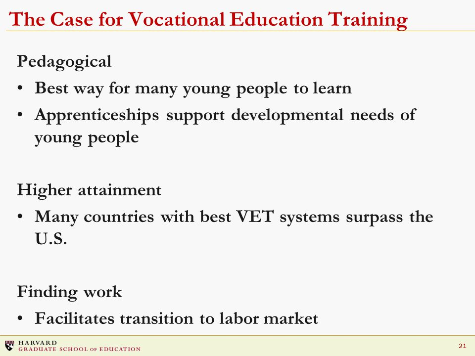 21 The Case for Vocational Education Training Pedagogical Best way for many young people to learn Apprenticeships support developmental needs of young people Higher attainment Many countries with best VET systems surpass the U.S.