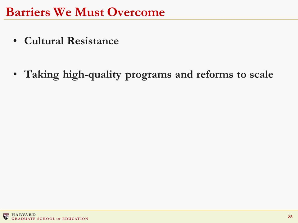 28 Barriers We Must Overcome Cultural Resistance Taking high-quality programs and reforms to scale