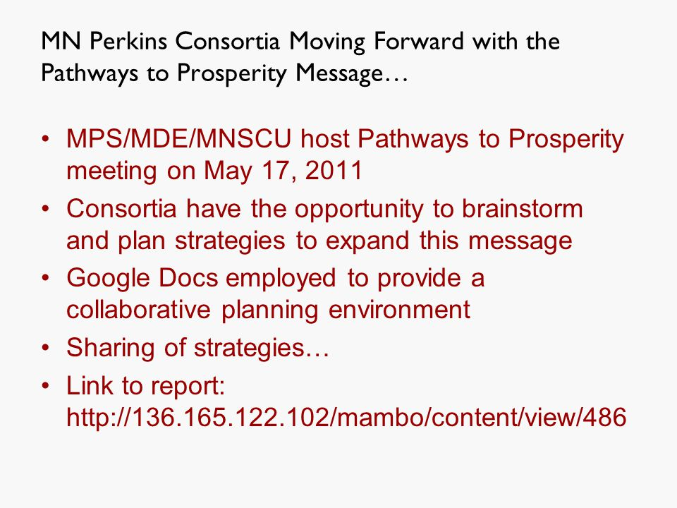 MN Perkins Consortia Moving Forward with the Pathways to Prosperity Message… MPS/MDE/MNSCU host Pathways to Prosperity meeting on May 17, 2011 Consortia have the opportunity to brainstorm and plan strategies to expand this message Google Docs employed to provide a collaborative planning environment Sharing of strategies… Link to report: http://136.165.122.102/mambo/content/view/486