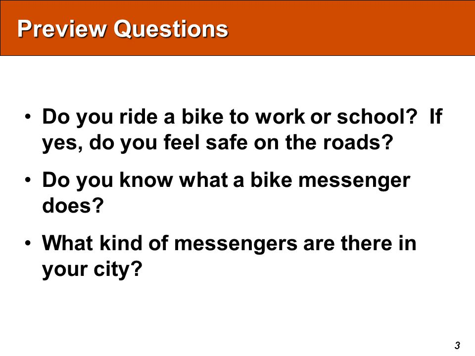 3 Preview Questions Do you ride a bike to work or school? If yes, do you feel safe on the roads? Do you know what a bike messenger does? What kind of