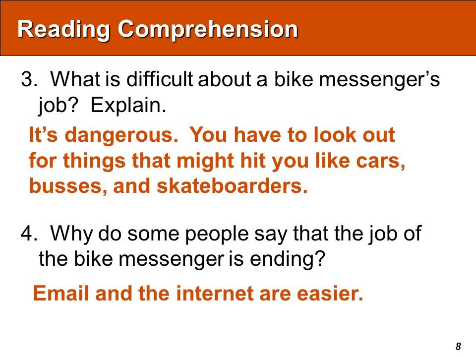 8 Reading Comprehension 3. What is difficult about a bike messenger's job? Explain. 4. Why do some people say that the job of the bike messenger is en
