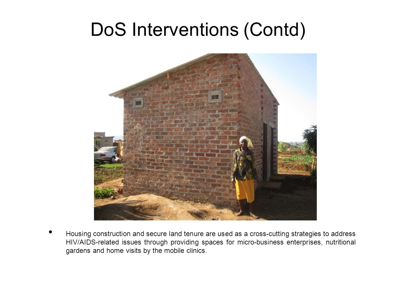 DoS Interventions (Contd) Housing construction and secure land tenure are used as a cross-cutting strategies to address HIV/AIDS-related issues through providing spaces for micro-business enterprises, nutritional gardens and home visits by the mobile clinics.