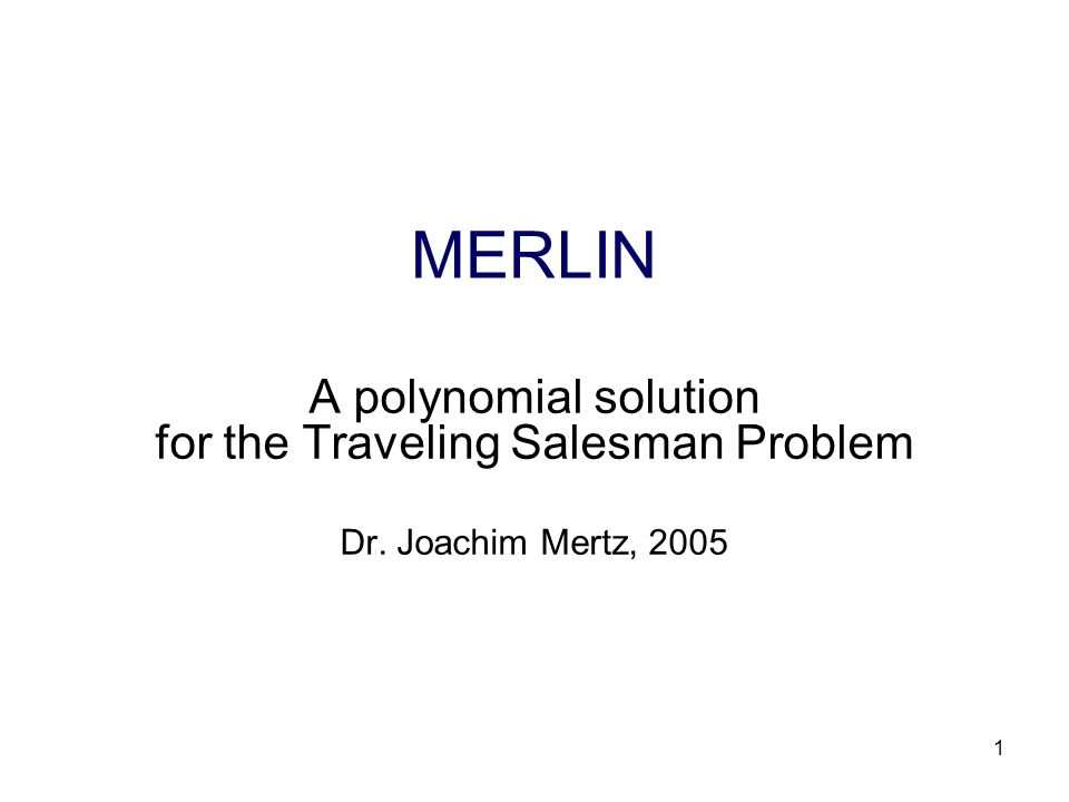 1 MERLIN A polynomial solution for the Traveling Salesman Problem Dr. Joachim Mertz, 2005