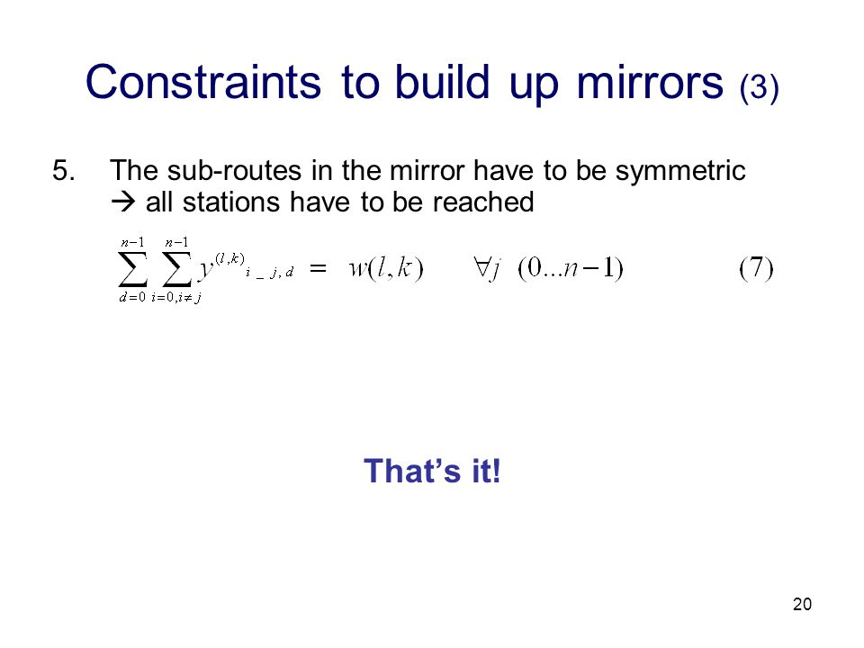20 Constraints to build up mirrors (3) 5.The sub-routes in the mirror have to be symmetric  all stations have to be reached That's it!