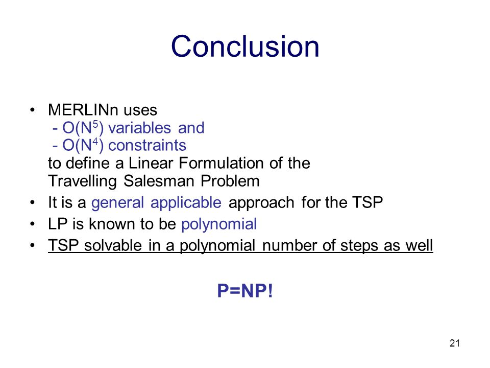 21 Conclusion MERLINn uses - O(N 5 ) variables and - O(N 4 ) constraints to define a Linear Formulation of the Travelling Salesman Problem It is a general applicable approach for the TSP LP is known to be polynomial TSP solvable in a polynomial number of steps as well P=NP!