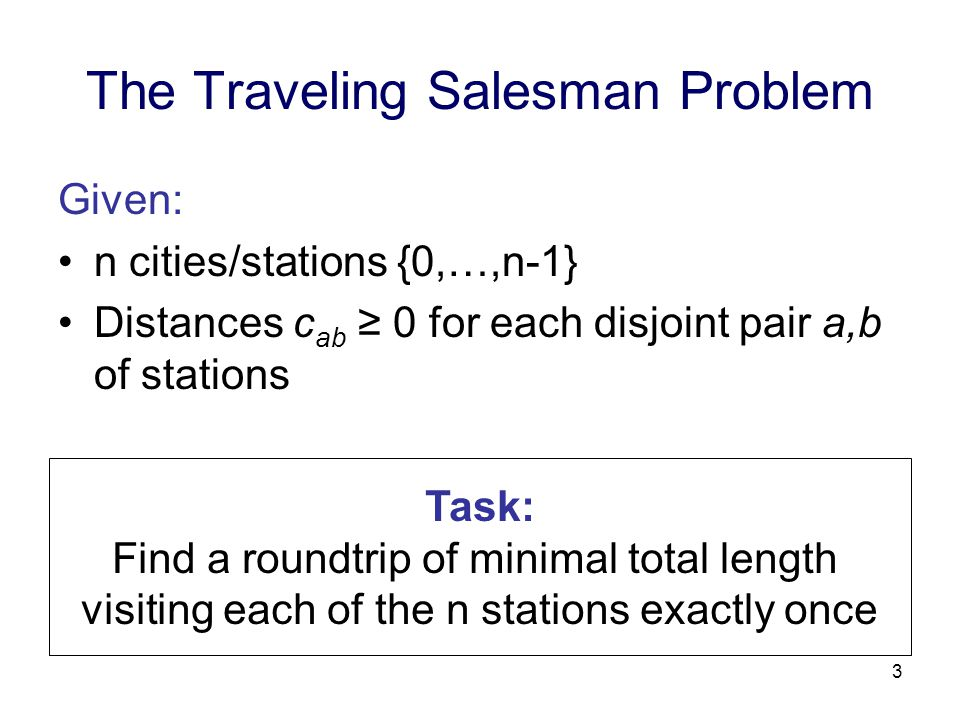 3 The Traveling Salesman Problem Given: n cities/stations {0,…,n-1} Distances c ab ≥ 0 for each disjoint pair a,b of stations Task: Find a roundtrip of minimal total length visiting each of the n stations exactly once