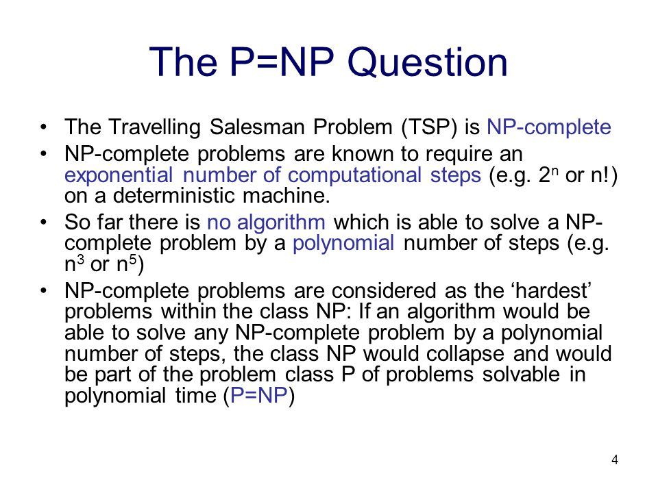 4 The P=NP Question The Travelling Salesman Problem (TSP) is NP-complete NP-complete problems are known to require an exponential number of computational steps (e.g.