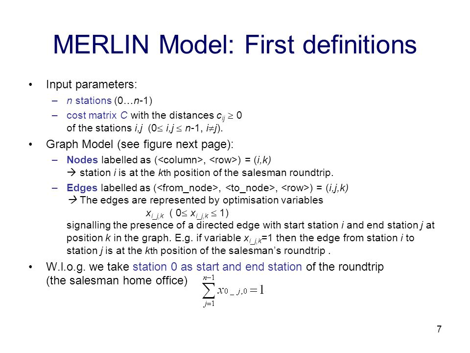 7 MERLIN Model: First definitions Input parameters: –n stations (0…n-1) –cost matrix C with the distances c ij  0 of the stations i,j (0  i,j  n-1, i  j).