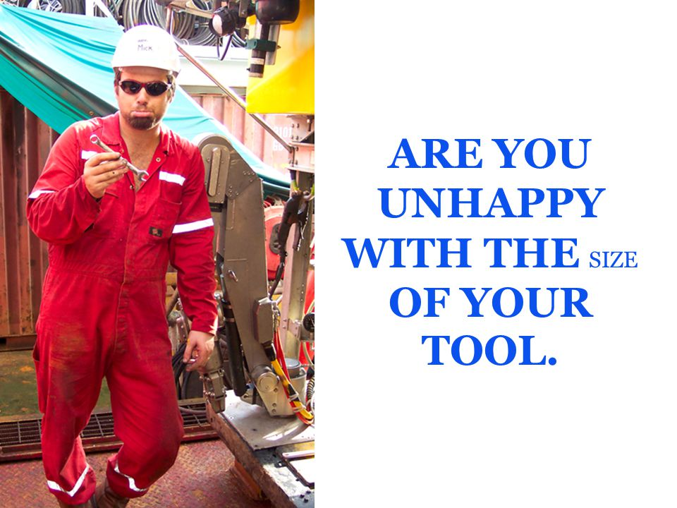 ARE YOU UNHAPPY WITH THE SIZE OF YOUR TOOL.