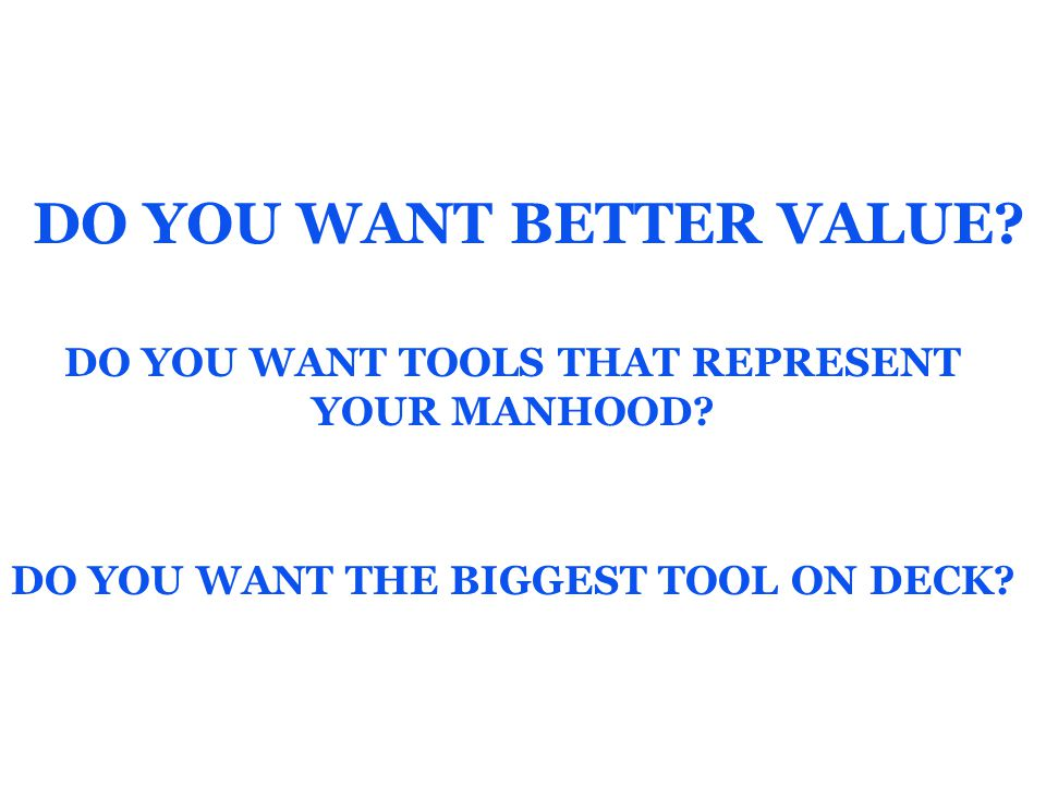 DO YOU WANT BETTER VALUE.DO YOU WANT TOOLS THAT REPRESENT YOUR MANHOOD.