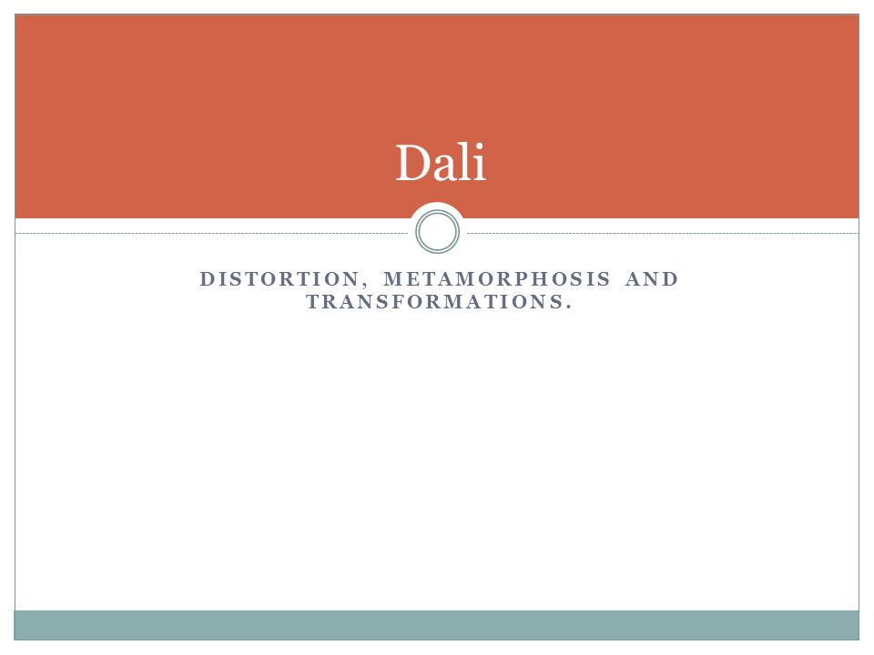 DISTORTION, METAMORPHOSIS AND TRANSFORMATIONS. Dali