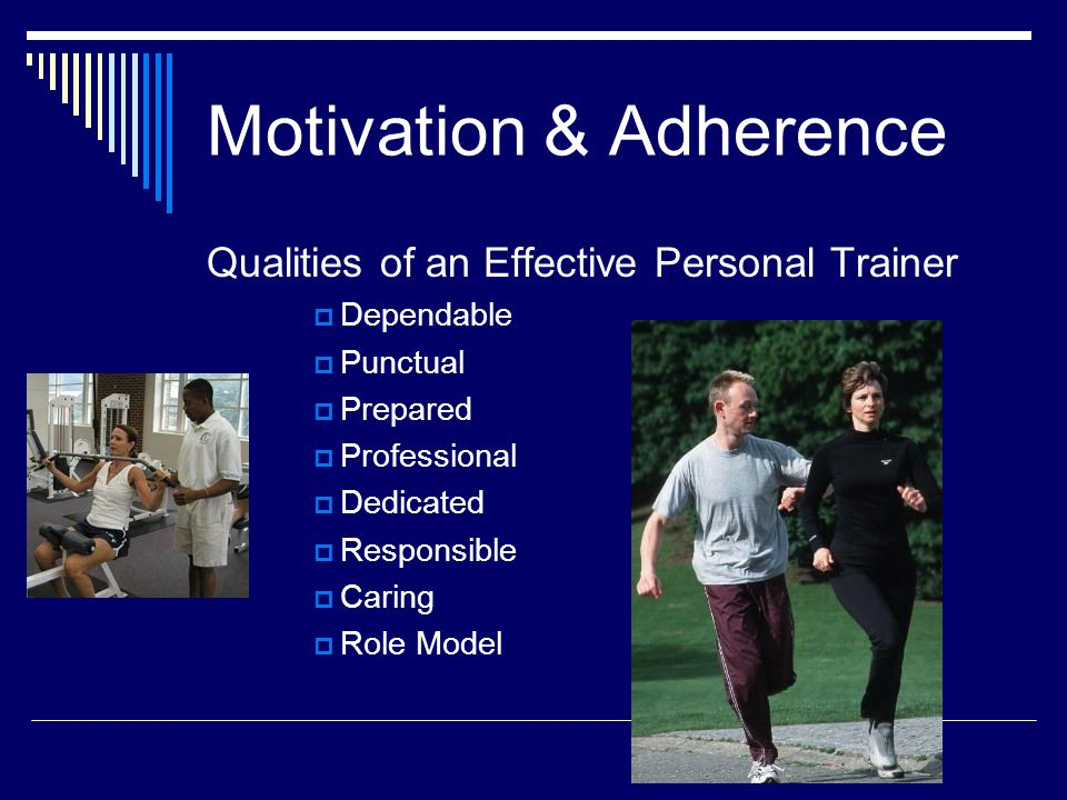 Motivation & Adherence Qualities of an Effective Personal Trainer  Dependable  Punctual  Prepared  Professional  Dedicated  Responsible  Caring  Role Model